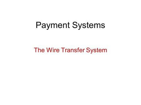 Payment Systems The Wire Transfer System. Basic Concepts Method for transferring a credit initiated by the sender of the credit. It does not refer to.