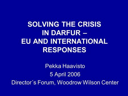 SOLVING THE CRISIS IN DARFUR – EU AND INTERNATIONAL RESPONSES Pekka Haavisto 5 April 2006 Director´s Forum, Woodrow Wilson Center.