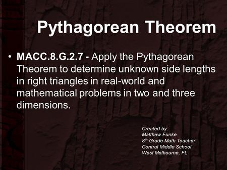 Pythagorean Theorem MACC.8.G.2.7 - Apply the Pythagorean Theorem to determine unknown side lengths in right triangles in real-world and mathematical problems.