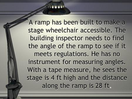 A ramp has been built to make a stage wheelchair accessible. The building inspector needs to find the angle of the ramp to see if it meets regulations.