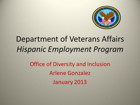 Department of Veterans Affairs Hispanic Employment Program Office of Diversity and Inclusion Arlene Gonzalez January 2013.