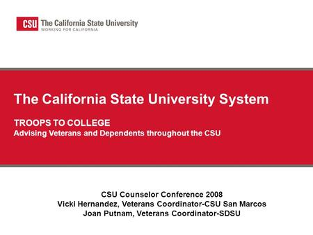 The California State University System TROOPS TO COLLEGE Advising Veterans and Dependents throughout the CSU CSU Counselor Conference 2008 Vicki Hernandez,