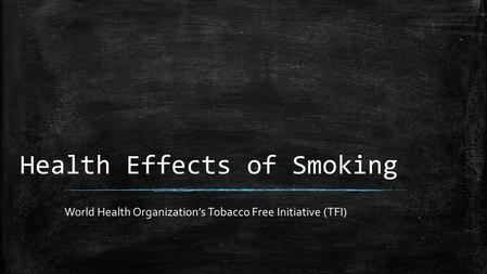 Health Effects of Smoking World Health Organization's Tobacco Free Initiative (TFI)
