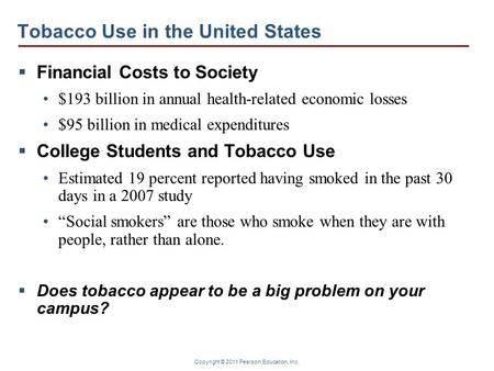 Copyright © 2011 Pearson Education, Inc. Tobacco Use in the United States  Financial Costs to Society $193 billion in annual health-related economic losses.