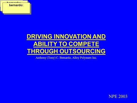 DRIVING INNOVATION AND ABILITY TO COMPETE THROUGH OUTSOURCING Anthony (Tony) C. Bernardo, Alloy Polymers Inc. NPE 2003 bernardo: