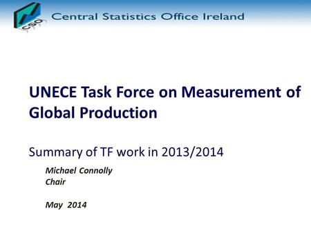 UNECE Task Force on Measurement of Global Production Summary of TF work in 2013/2014 Michael Connolly Chair May 2014.