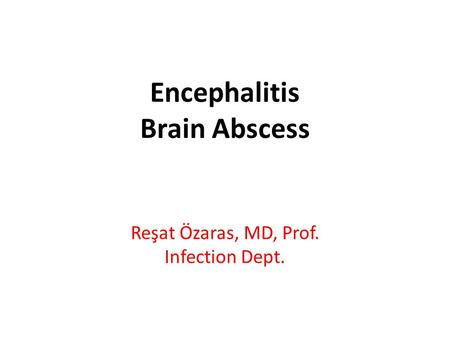 Encephalitis Brain Abscess Reşat Özaras, MD, Prof. Infection Dept.