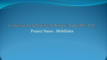 Project Name : MobiSales. Solutions Modules Sales Order Complaints Notes Collections Store Stock Update Warehouse stock update Competitor's Update Feedback.