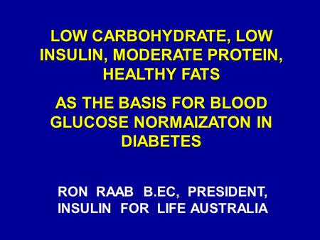 LOW CARBOHYDRATE, LOW INSULIN, MODERATE PROTEIN, HEALTHY FATS AS THE BASIS FOR BLOOD GLUCOSE NORMAIZATON IN DIABETES RON RAAB B.EC, PRESIDENT, INSULIN.