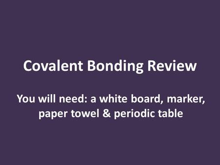 Covalent Bonding Review You will need: a white board, marker, paper towel & periodic table.