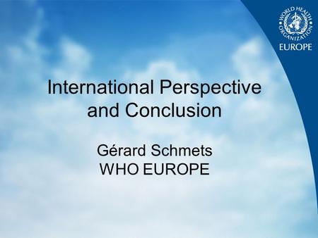 International Perspective and Conclusion Gérard Schmets WHO EUROPE.