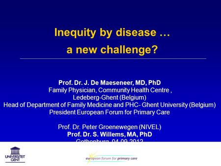 Inequity by disease … a new challenge? Prof. Dr. J. De Maeseneer, MD, PhD Family Physician, Community Health Centre, Ledeberg-Ghent (Belgium) Head of Department.