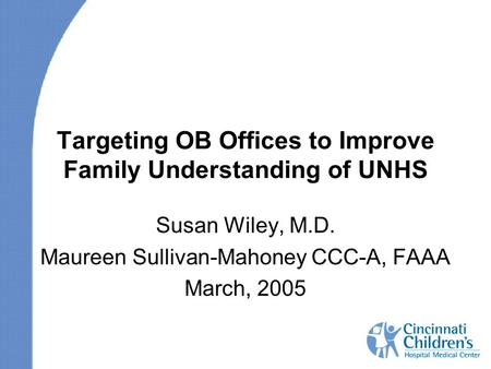 Targeting OB Offices to Improve Family Understanding of UNHS Susan Wiley, M.D. Maureen Sullivan-Mahoney CCC-A, FAAA March, 2005.