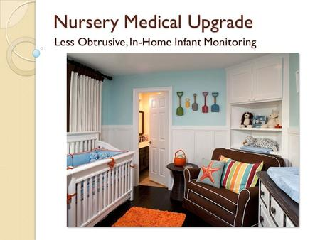Nursery Medical Upgrade Less Obtrusive, In-Home Infant Monitoring.