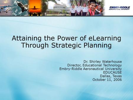 Attaining the Power of eLearning Through Strategic Planning Dr. Shirley Waterhouse Director, Educational Technology Embry-Riddle Aeronautical University.