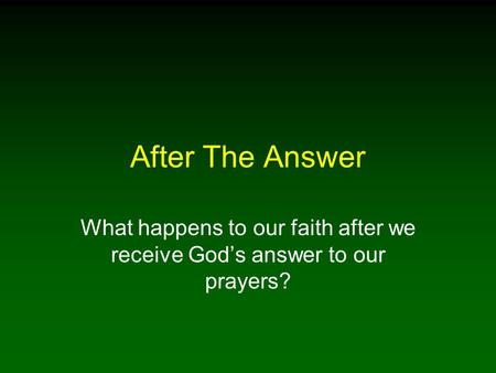 After The Answer What happens to our faith after we receive God's answer to our prayers?