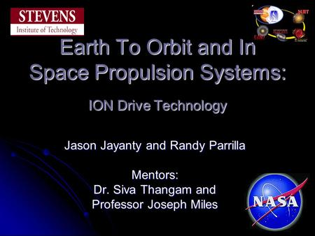 Earth To Orbit and In Space Propulsion Systems: ION Drive Technology Jason Jayanty and Randy Parrilla Mentors: Dr. Siva Thangam and Professor Joseph Miles.