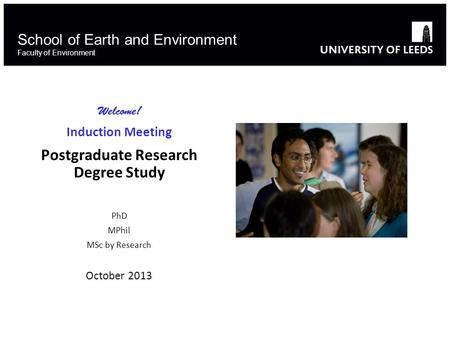 School of Earth and Environment Faculty of Environment Welcome! Induction Meeting Postgraduate Research Degree Study PhD MPhil MSc by Research October.