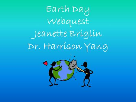 Earth Day Webquest Jeanette Briglin Dr. Harrison Yang.