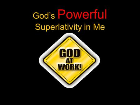 Powerful God's Powerful Superlativity in Me. Ephesians 3:20-21 New International Version: Now to him who is able to do immeasurably more than all we ask.
