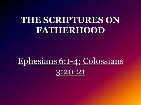 THE SCRIPTURES ON FATHERHOOD Ephesians 6:1-4; Colossians 3:20-21.