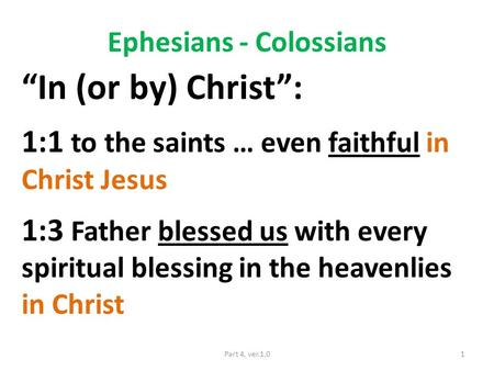 "Ephesians - Colossians ""In (or by) Christ"": 1:1 to the saints … even faithful in Christ Jesus 1:3 Father blessed us with every spiritual blessing in the."