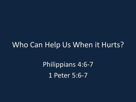 Who Can Help Us When it Hurts? Philippians 4:6-7 1 Peter 5:6-7.