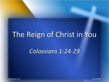 The Reign of Christ in You Colossians 1:24-29. THE REIGN OF CHRIST King over Zion, Psa 2:6-8; Acts 13:32-33 King over Zion, Psa 2:6-8; Acts 13:32-33 Government.