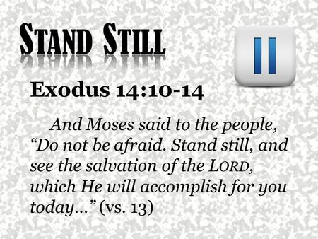 "Exodus 14:10-14 And Moses said to the people, ""Do not be afraid. Stand still, and see the salvation of the L ORD, which He will accomplish for you today…"""