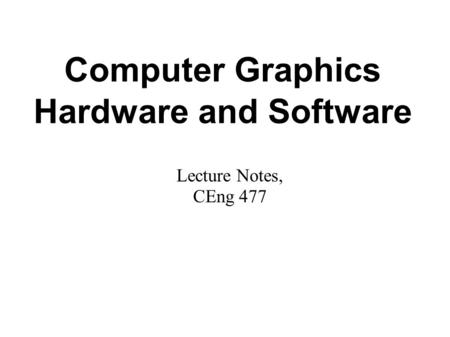 Computer Graphics Hardware and Software Lecture Notes, CEng 477.