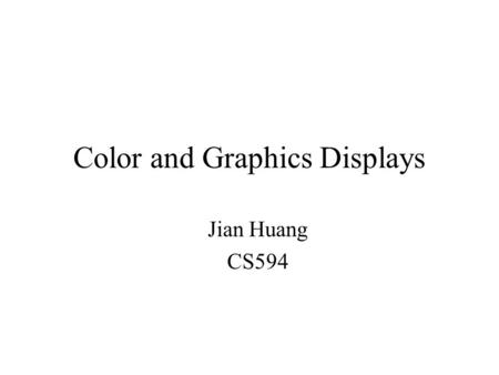 Color and Graphics <strong>Displays</strong> Jian Huang CS594. Physics It's all electromagnetic (EM) radiation –Different colors correspond to radiation of different wavelengths.