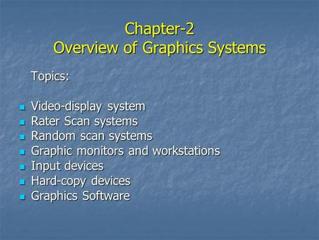 Chapter-2 Overview of Graphics Systems Topics: Topics: Video-display system Video-display system Rater Scan systems Rater Scan systems Random scan systems.