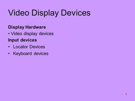 1 Video Display Devices Display Hardware Video display devices Input devices Locator Devices Keyboard devices.