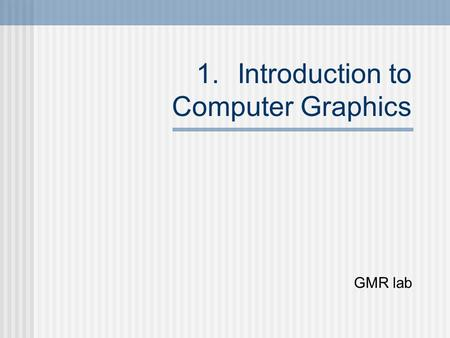 1.Introduction to Computer Graphics GMR lab. What is computer garphics? The generation of graphical output using a computer Refers to creation, Storage.