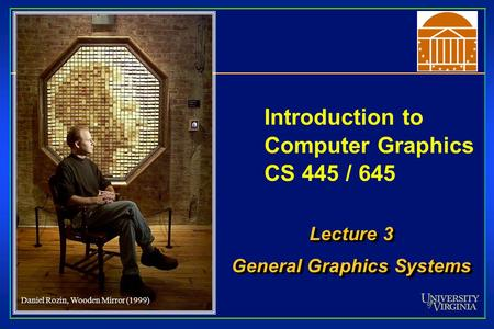 Introduction to Computer Graphics CS 445 / 645 Lecture 3 General Graphics Systems Lecture 3 General Graphics Systems Daniel Rozin, Wooden Mirror (1999)