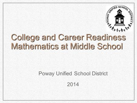 College and Career Readiness Mathematics at Middle School Poway Unified School District 2014.