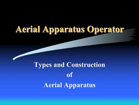 Aerial Apparatus Operator Types and Construction of Aerial Apparatus.