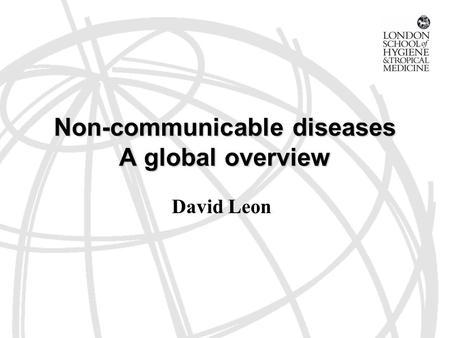 Non-communicable diseases A global overview David Leon.
