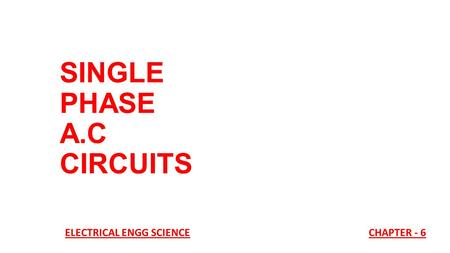 SINGLE PHASE A.C CIRCUITS