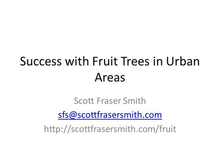 Success with Fruit Trees in Urban Areas Scott Fraser Smith