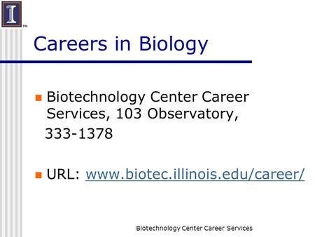 Biotechnology Center Career Services Careers in Biology Biotechnology Center Career Services, 103 Observatory, 333-1378 URL: www.biotec.illinois.edu/career/www.biotec.illinois.edu/career/