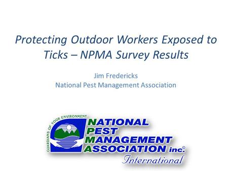 Protecting Outdoor Workers Exposed to Ticks – NPMA Survey Results Jim Fredericks National Pest Management Association.