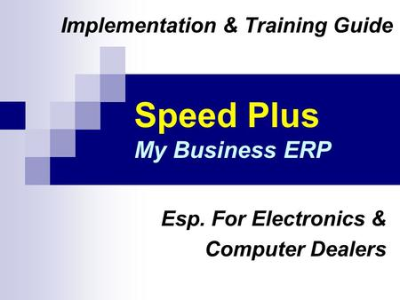 Speed Plus My Business ERP Implementation & Training Guide Esp. For Electronics & Computer Dealers.