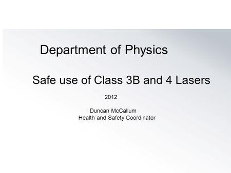 Department of Physics Safe use of Class 3B and 4 Lasers 2012 Duncan McCallum Health and Safety Coordinator.