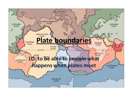Plate boundaries LO: to be able to explain what happens when plates meet.