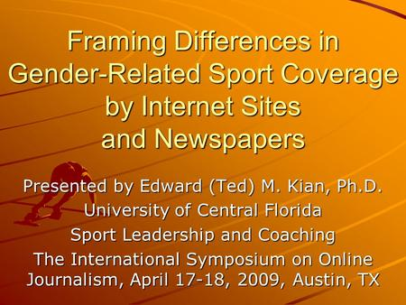 Framing Differences in Gender-Related Sport Coverage by Internet Sites and Newspapers Presented by Edward (Ted) M. Kian, Ph.D. University of Central Florida.