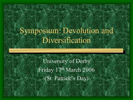 Symposium: Devolution and Diversification University of Derby Friday 17 th March 2006 (St. Patrick's Day)