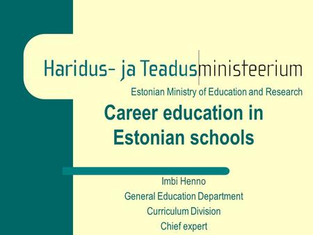 Estonian Ministry of Education and Research Career education in Estonian schools Imbi Henno General Education Department Curriculum Division Chief expert.