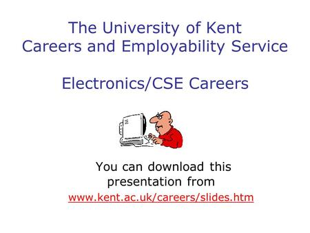 The University of Kent Careers and Employability Service Electronics/CSE Careers You can download this presentation from www.kent.ac.uk/careers/slides.htm.