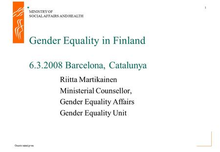 MINISTRY OF SOCIAL AFFAIRS AND HEALTH 1 Osasto\nimi\pvm Riitta Martikainen Ministerial Counsellor, Gender Equality Affairs Gender Equality Unit Gender.